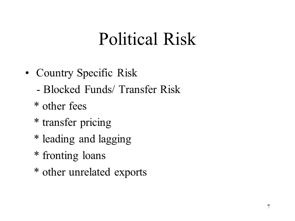 7 Political Risk Country Specific Risk - Blocked Funds/ Transfer Risk * other fees * transfer pricing * leading and lagging * fronting loans * other unrelated exports