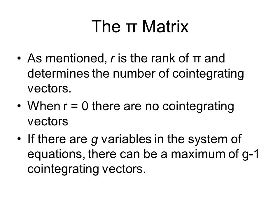 The π Matrix As mentioned, r is the rank of π and determines the number of cointegrating vectors. When r = 0 there are no cointegrating vectors If the