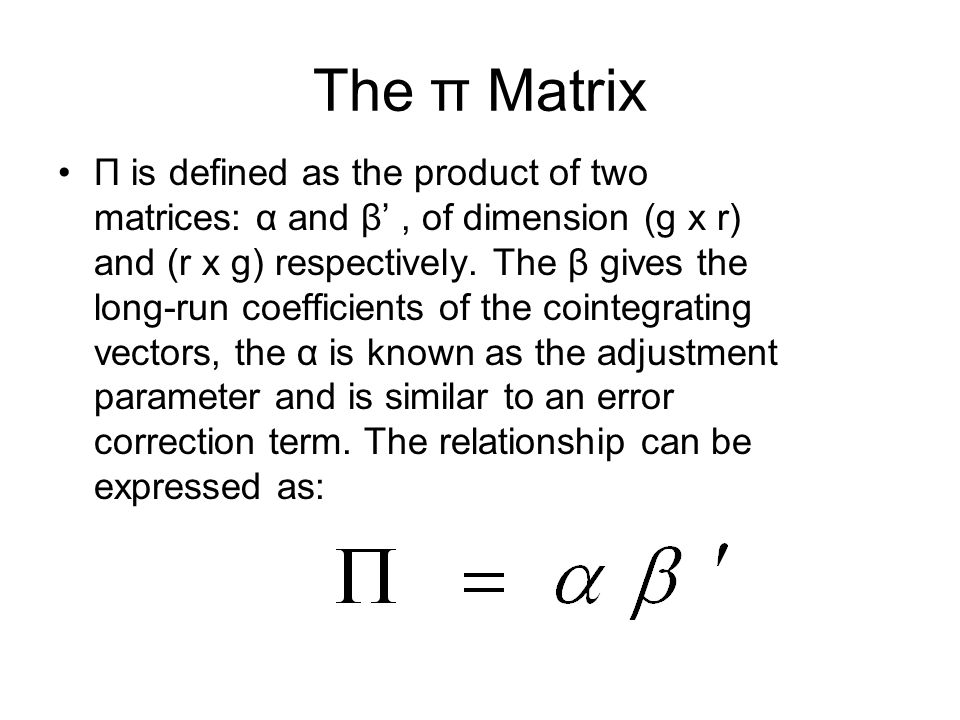 The π Matrix Π is defined as the product of two matrices: α and β, of dimension (g x r) and (r x g) respectively. The β gives the long-run coefficient