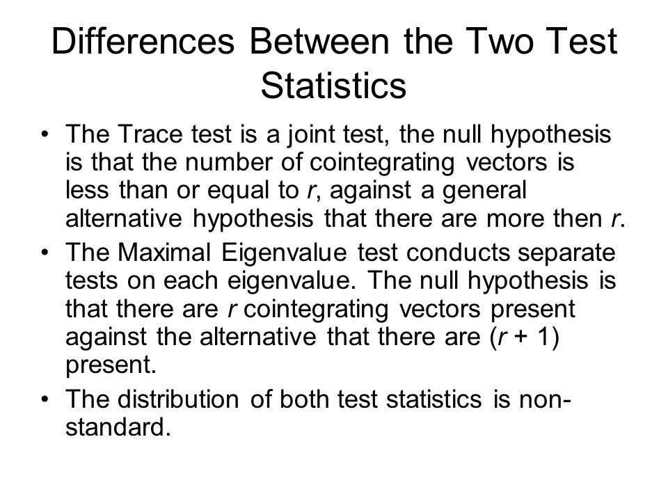 Differences Between the Two Test Statistics The Trace test is a joint test, the null hypothesis is that the number of cointegrating vectors is less th