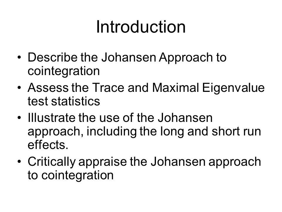 Introduction Describe the Johansen Approach to cointegration Assess the Trace and Maximal Eigenvalue test statistics Illustrate the use of the Johanse