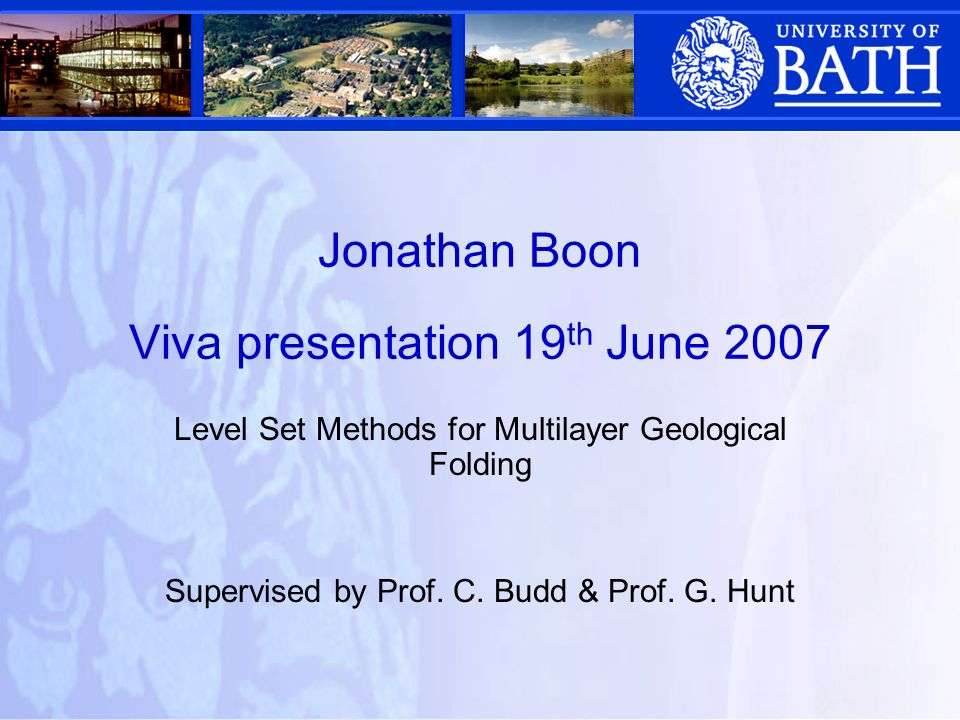 Jonathan Boon Viva presentation 19 th June 2007 Level Set Methods for Multilayer Geological Folding Supervised by Prof.