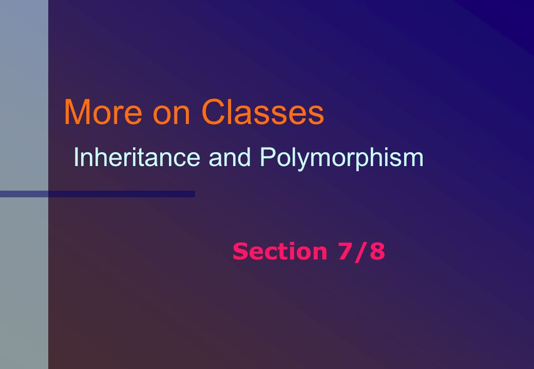 More on Classes Inheritance and Polymorphism Section 7/8