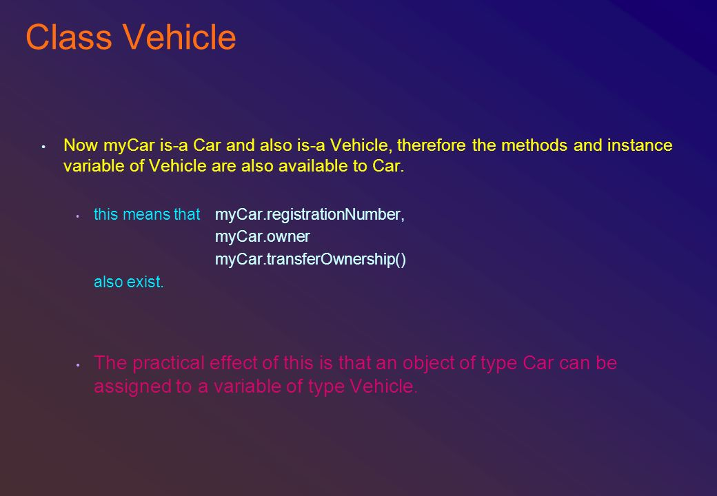 Class Vehicle Now myCar is-a Car and also is-a Vehicle, therefore the methods and instance variable of Vehicle are also available to Car. this means t