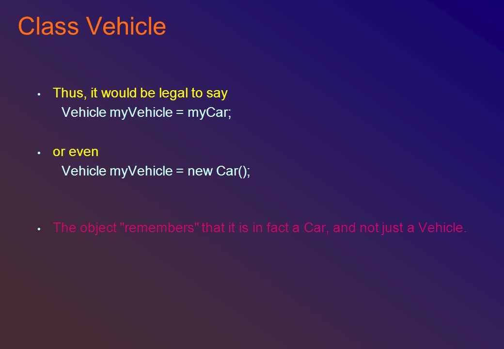 Class Vehicle Thus, it would be legal to say Vehicle myVehicle = myCar; or even Vehicle myVehicle = new Car(); The object