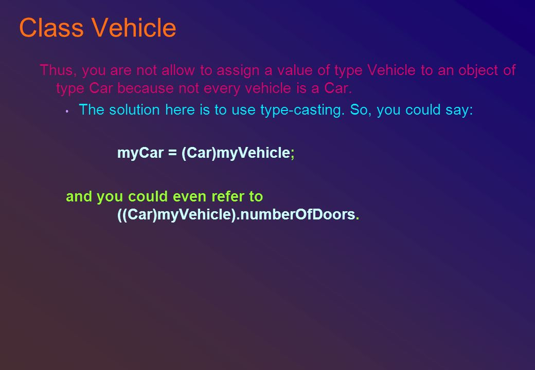 Class Vehicle Thus, you are not allow to assign a value of type Vehicle to an object of type Car because not every vehicle is a Car. The solution here