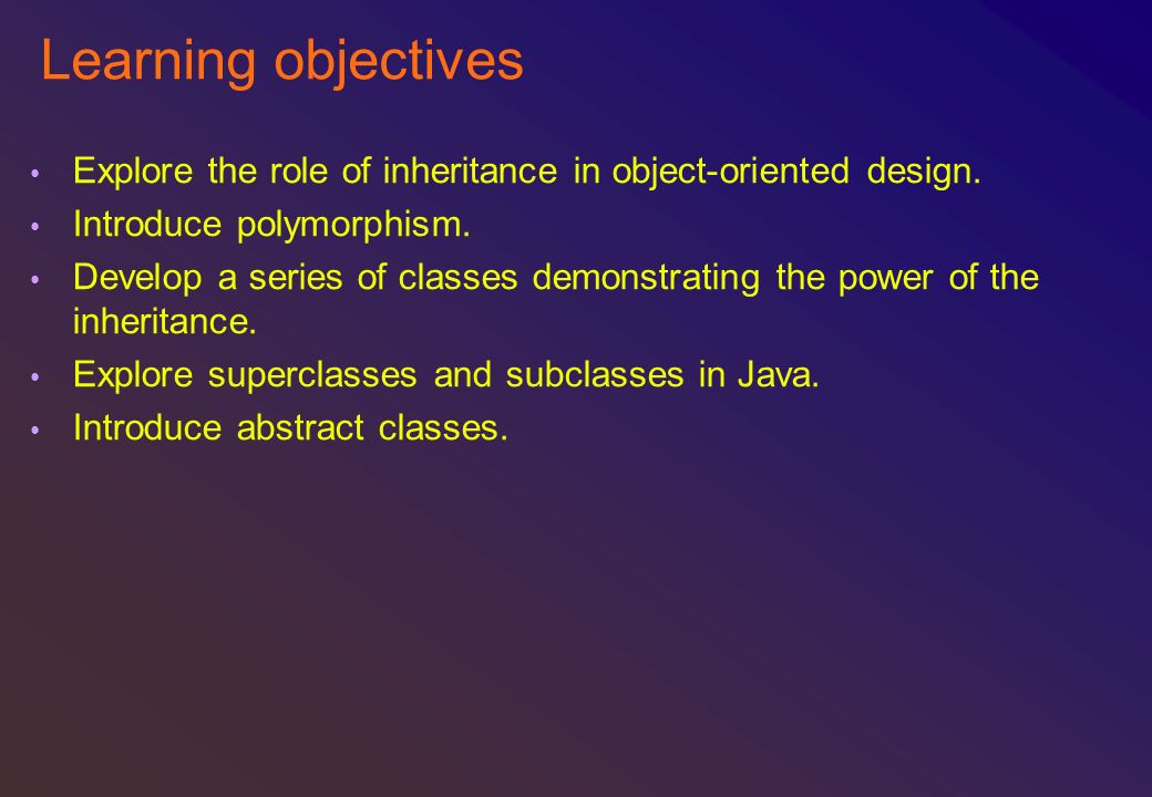 Learning objectives Explore the role of inheritance in object-oriented design. Introduce polymorphism. Develop a series of classes demonstrating the p