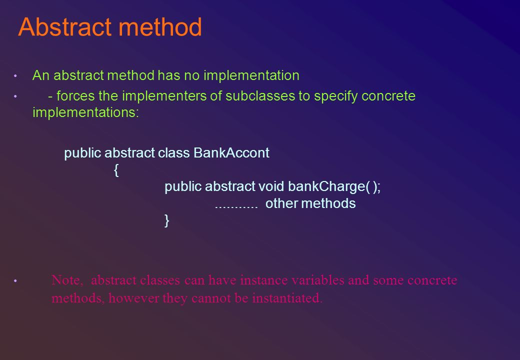 Abstract method An abstract method has no implementation - forces the implementers of subclasses to specify concrete implementations: public abstract