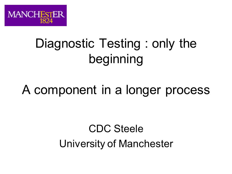 Diagnostic Testing : only the beginning A component in a longer process CDC Steele University of Manchester