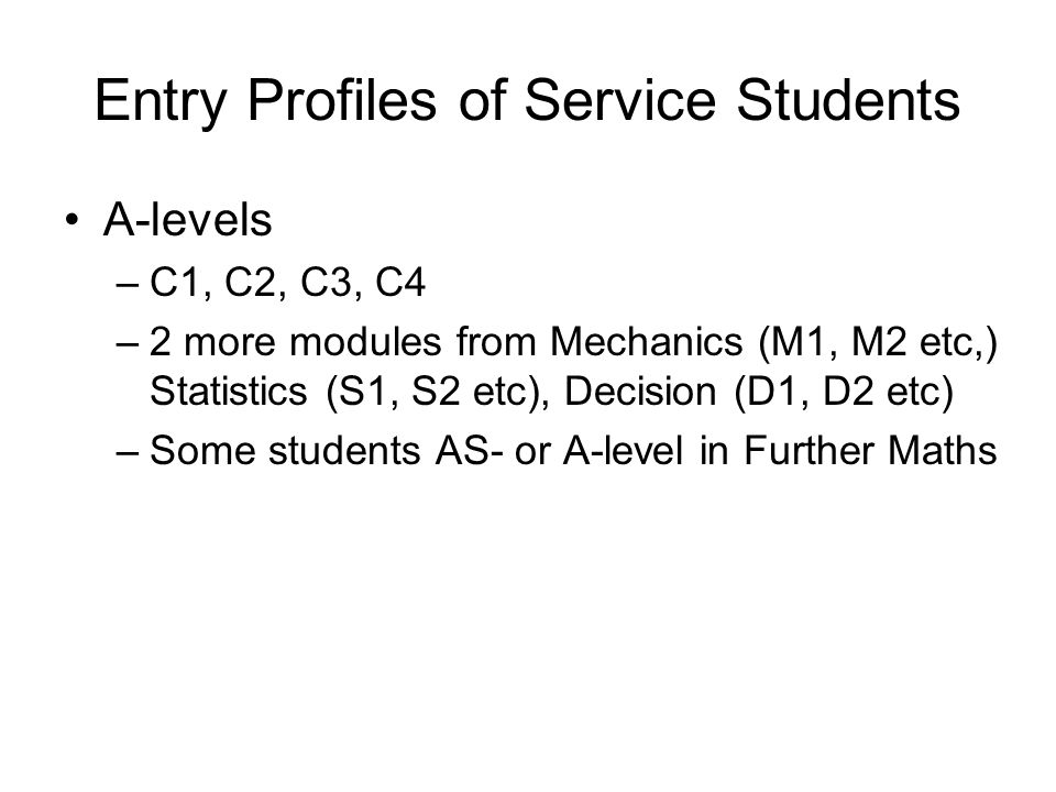 Entry Profiles of Service Students A-levels –C1, C2, C3, C4 –2 more modules from Mechanics (M1, M2 etc,) Statistics (S1, S2 etc), Decision (D1, D2 etc) –Some students AS- or A-level in Further Maths