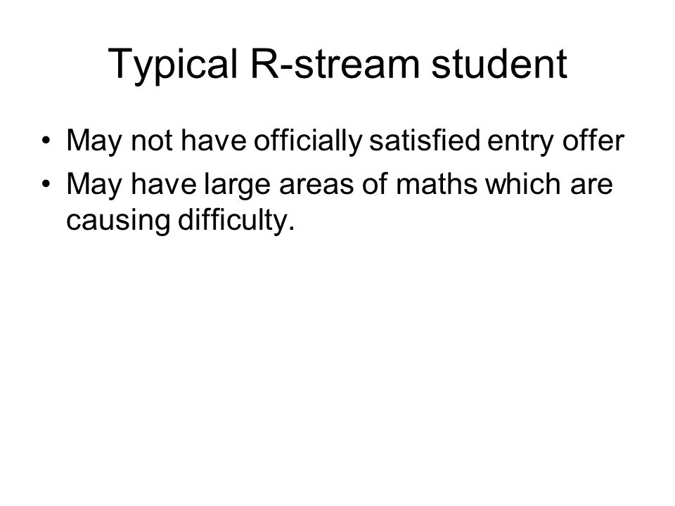 Typical R-stream student May not have officially satisfied entry offer May have large areas of maths which are causing difficulty.