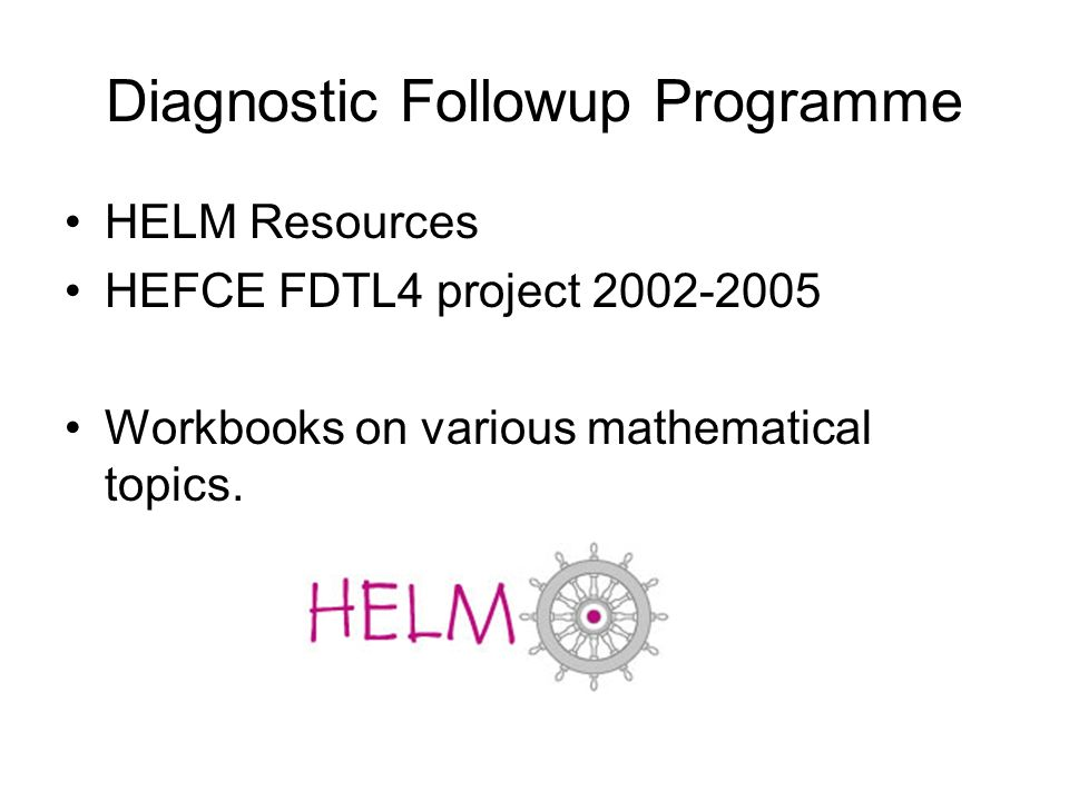 Diagnostic Followup Programme HELM Resources HEFCE FDTL4 project Workbooks on various mathematical topics.
