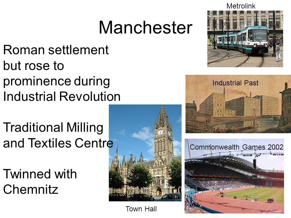 Manchester Commonwealth Games 2002 Metrolink Town Hall Industrial Past Roman settlement but rose to prominence during Industrial Revolution Traditional Milling and Textiles Centre Twinned with Chemnitz