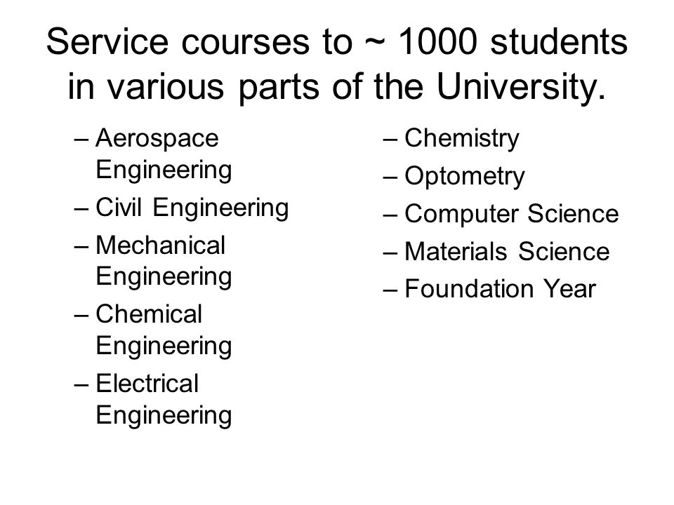 Service courses to ~ 1000 students in various parts of the University.