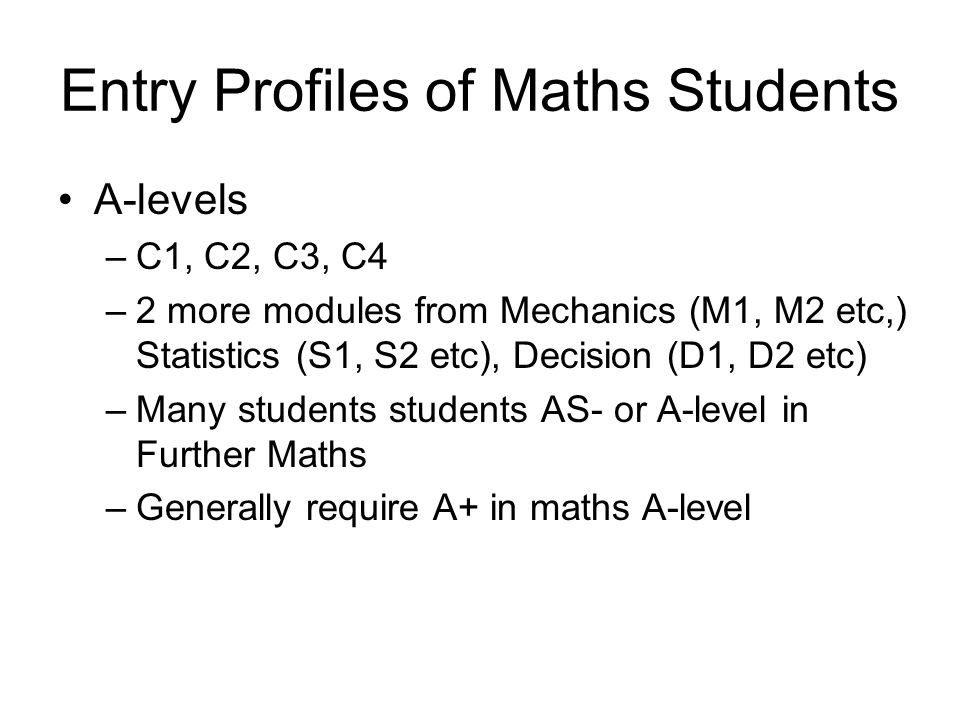 Entry Profiles of Maths Students A-levels –C1, C2, C3, C4 –2 more modules from Mechanics (M1, M2 etc,) Statistics (S1, S2 etc), Decision (D1, D2 etc) –Many students students AS- or A-level in Further Maths –Generally require A+ in maths A-level