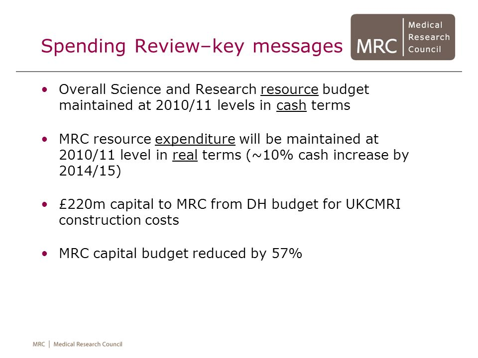 Spending Review–key messages Overall Science and Research resource budget maintained at 2010/11 levels in cash terms MRC resource expenditure will be