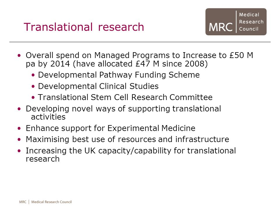 Translational research Overall spend on Managed Programs to Increase to £50 M pa by 2014 (have allocated £47 M since 2008) Developmental Pathway Fundi