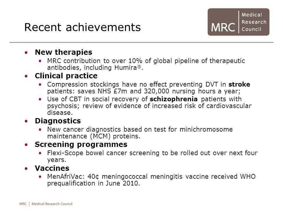 Recent achievements New therapies MRC contribution to over 10% of global pipeline of therapeutic antibodies, including Humira ®. Clinical practice Com