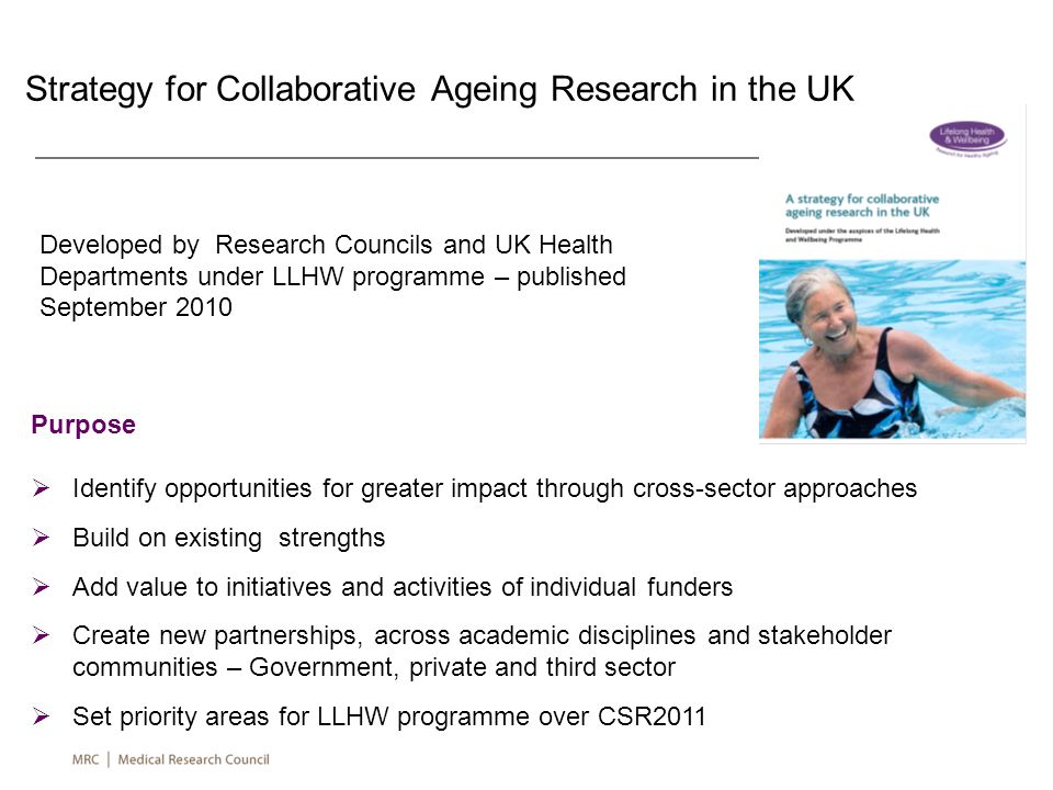Strategy for Collaborative Ageing Research in the UK Purpose Identify opportunities for greater impact through cross-sector approaches Build on existi