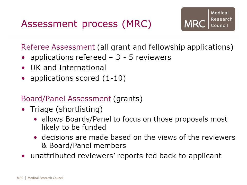 Assessment process (MRC) Referee Assessment (all grant and fellowship applications) applications refereed – 3 - 5 reviewers UK and International appli