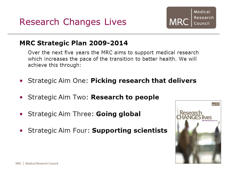 Research Changes Lives MRC Strategic Plan 2009-2014 Over the next five years the MRC aims to support medical research which increases the pace of the