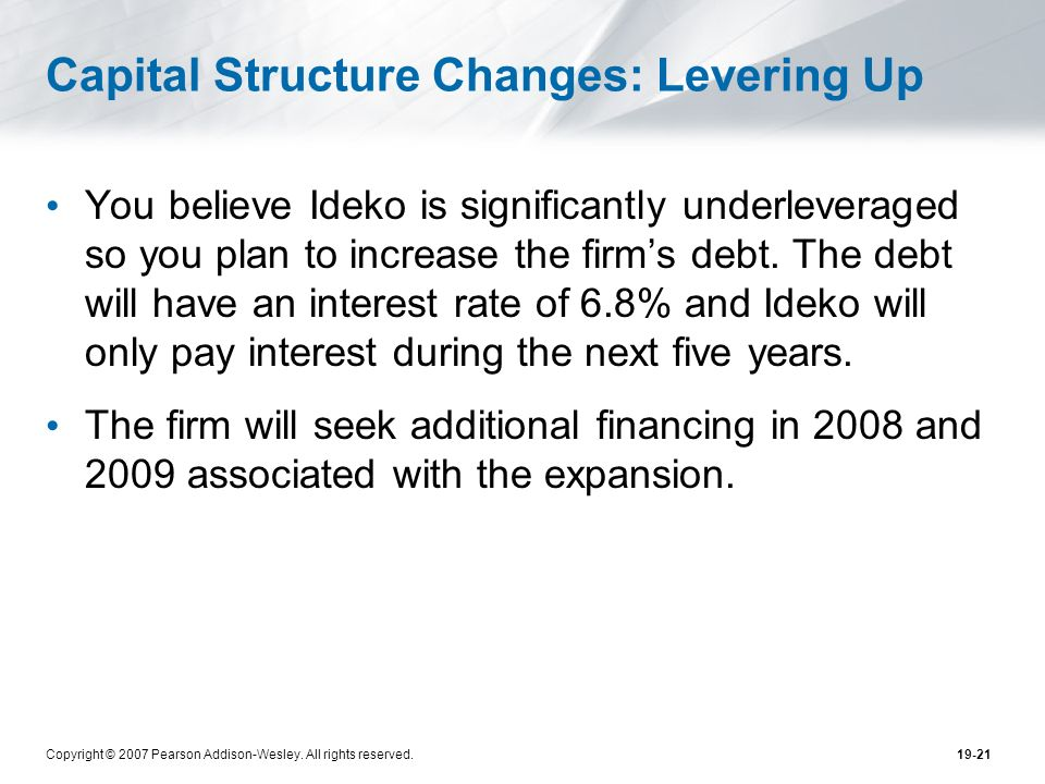 Copyright © 2007 Pearson Addison-Wesley. All rights reserved.19-21 Capital Structure Changes: Levering Up You believe Ideko is significantly underleve
