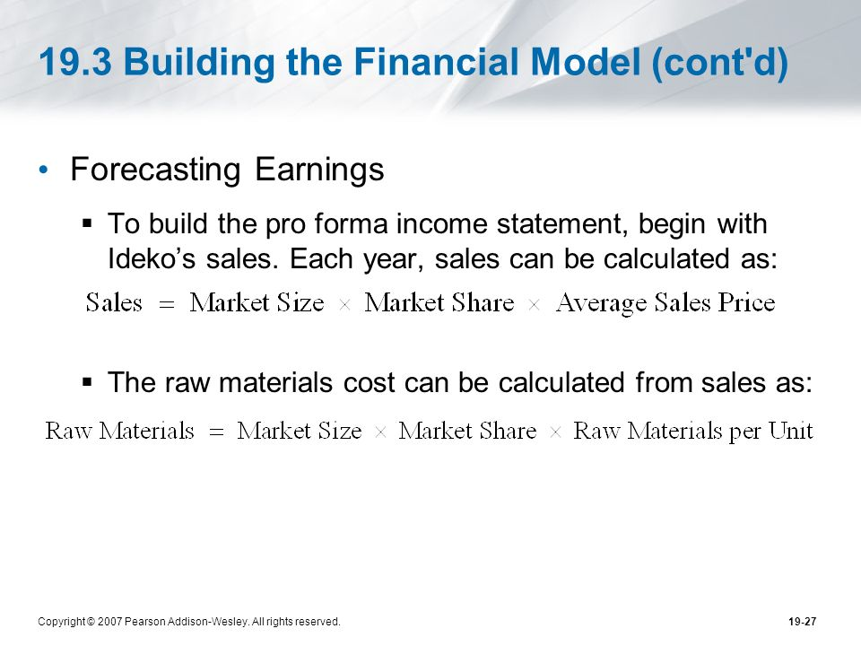 Copyright © 2007 Pearson Addison-Wesley. All rights reserved.19-27 19.3 Building the Financial Model (cont'd) Forecasting Earnings To build the pro fo
