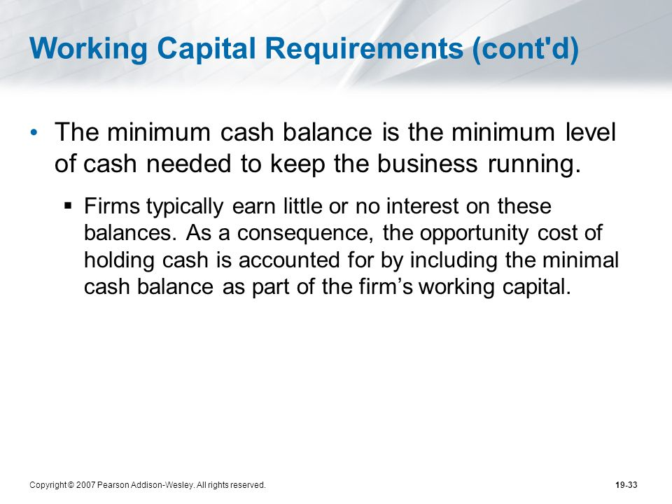 Copyright © 2007 Pearson Addison-Wesley. All rights reserved.19-33 Working Capital Requirements (cont'd) The minimum cash balance is the minimum level