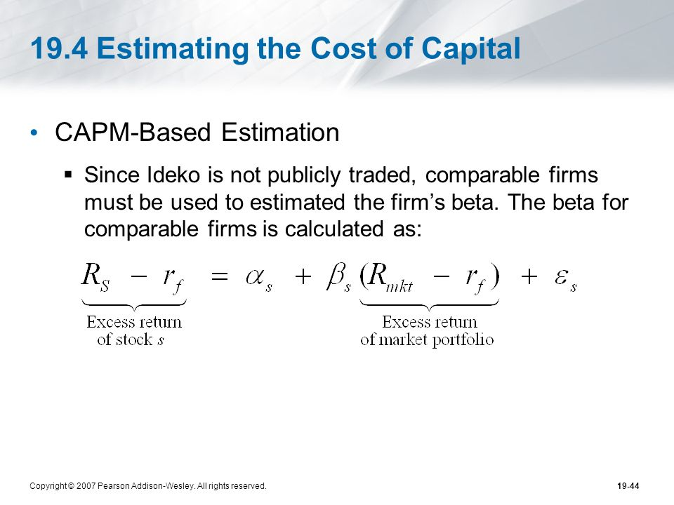 Copyright © 2007 Pearson Addison-Wesley. All rights reserved.19-44 19.4 Estimating the Cost of Capital CAPM-Based Estimation Since Ideko is not public