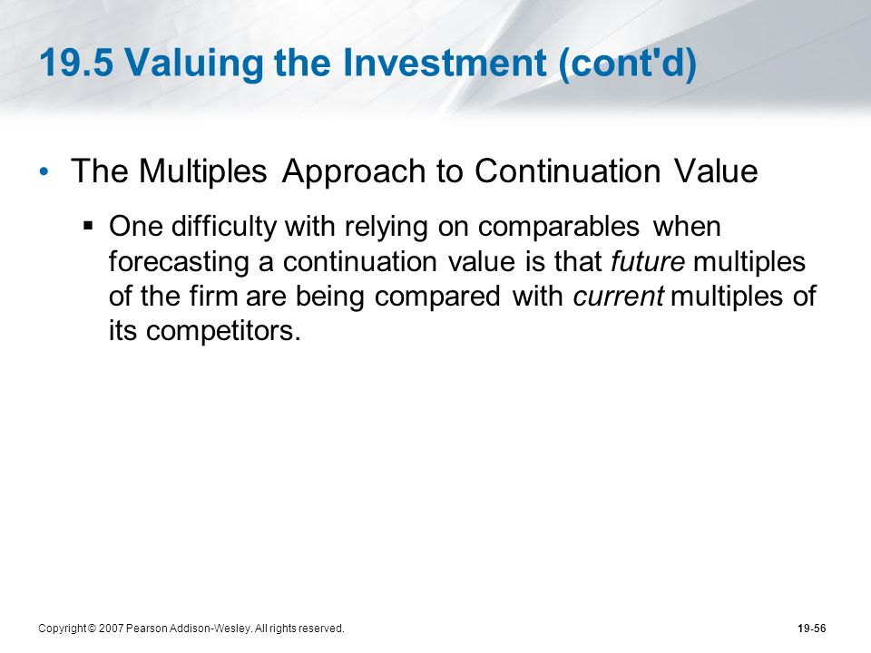 Copyright © 2007 Pearson Addison-Wesley. All rights reserved.19-56 19.5 Valuing the Investment (cont'd) The Multiples Approach to Continuation Value O