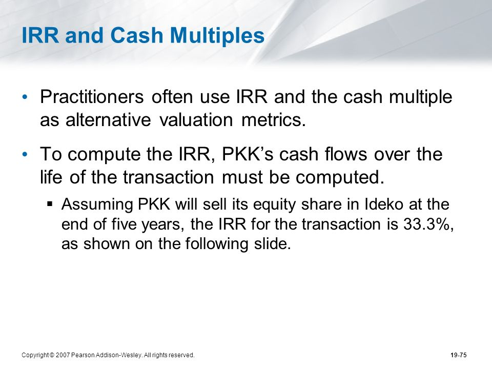 Copyright © 2007 Pearson Addison-Wesley. All rights reserved.19-75 IRR and Cash Multiples Practitioners often use IRR and the cash multiple as alterna
