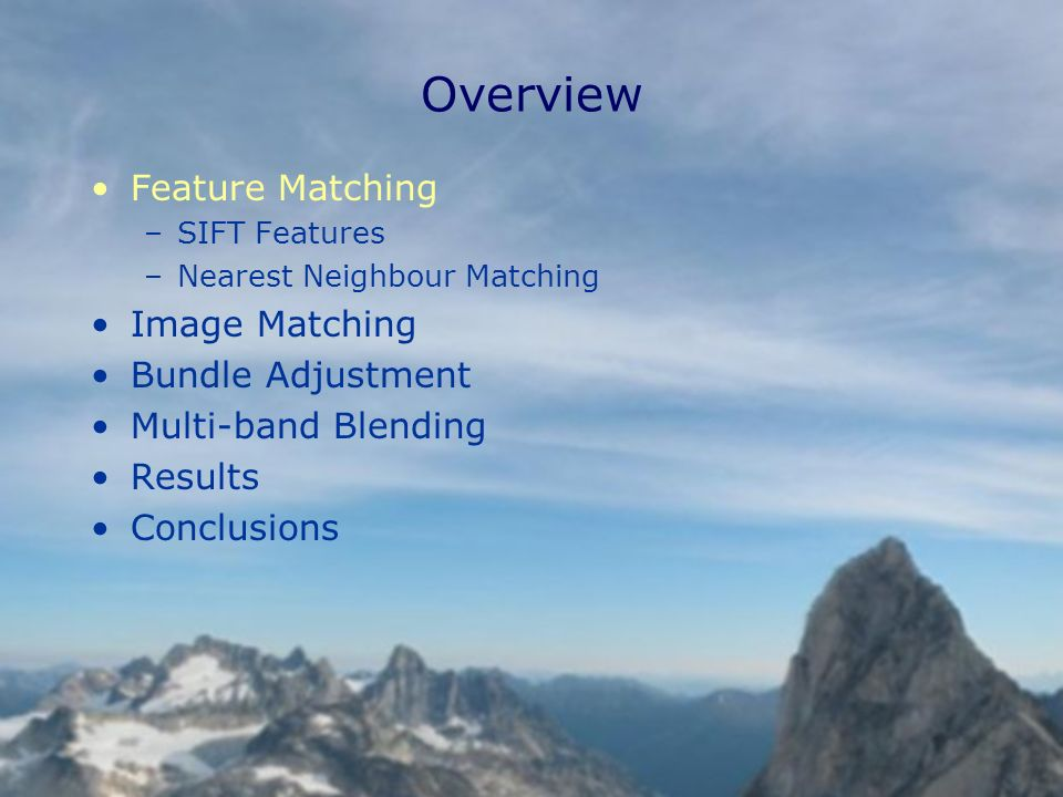 Overview Feature Matching –SIFT Features –Nearest Neighbour Matching Image Matching Bundle Adjustment Multi-band Blending Results Conclusions