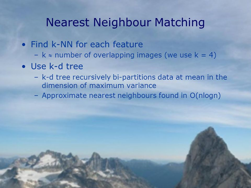 Nearest Neighbour Matching Find k-NN for each feature –k number of overlapping images (we use k = 4) Use k-d tree –k-d tree recursively bi-partitions data at mean in the dimension of maximum variance –Approximate nearest neighbours found in O(nlogn)