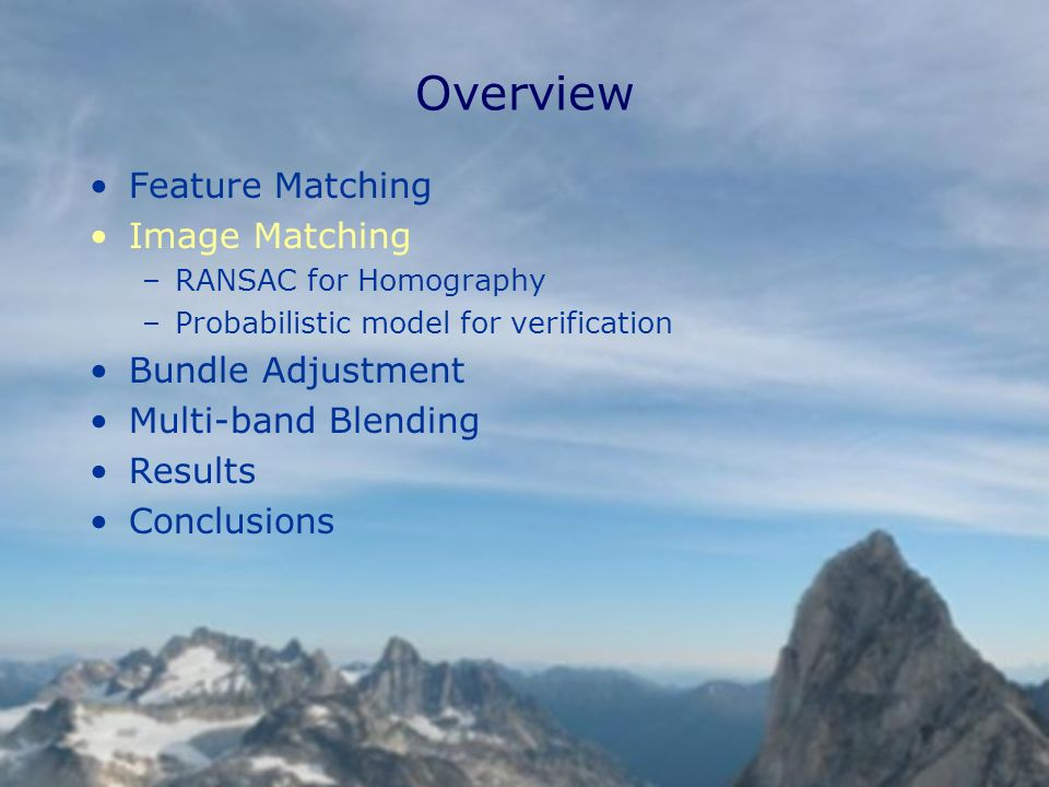 Overview Feature Matching Image Matching –RANSAC for Homography –Probabilistic model for verification Bundle Adjustment Multi-band Blending Results Conclusions