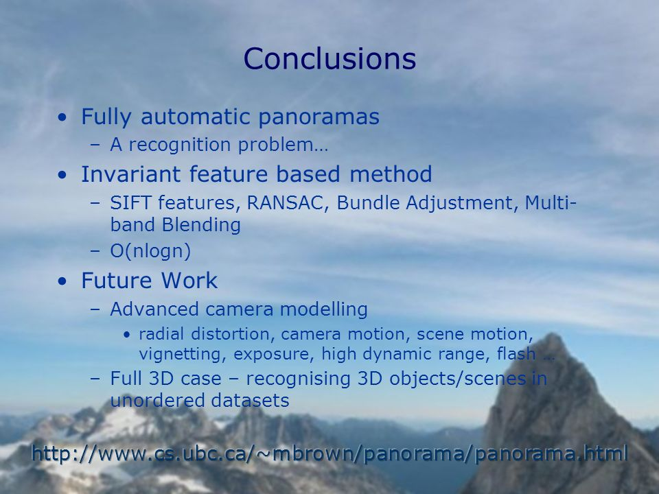 Fully automatic panoramas –A recognition problem… Invariant feature based method –SIFT features, RANSAC, Bundle Adjustment, Multi- band Blending –O(nlogn) Future Work –Advanced camera modelling radial distortion, camera motion, scene motion, vignetting, exposure, high dynamic range, flash … –Full 3D case – recognising 3D objects/scenes in unordered datasets