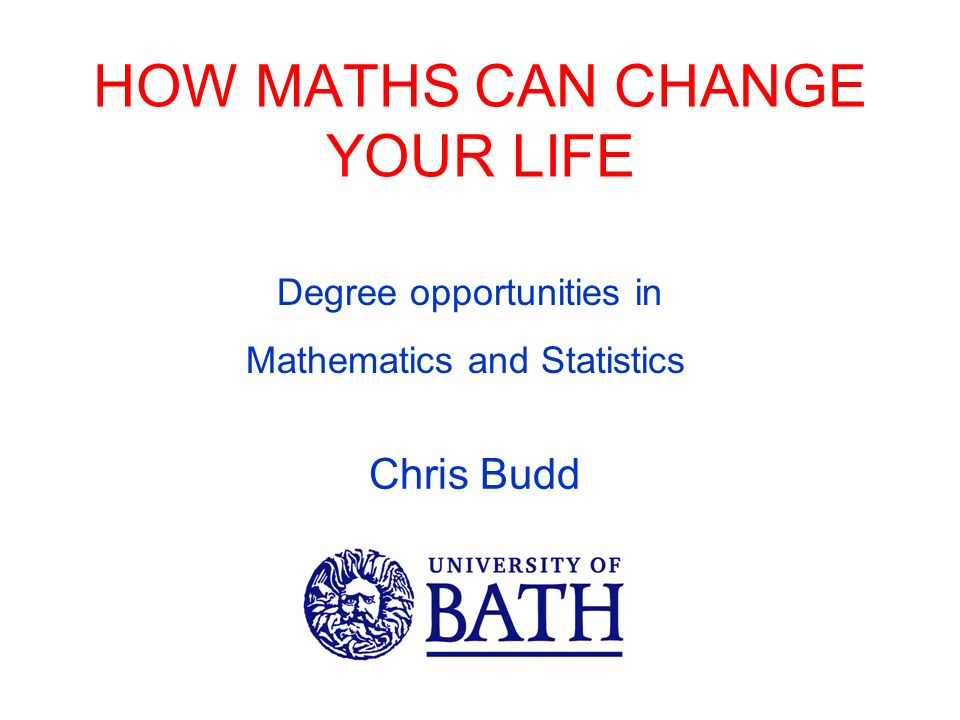 HOW MATHS CAN CHANGE YOUR LIFE Chris Budd Degree opportunities in Mathematics and Statistics