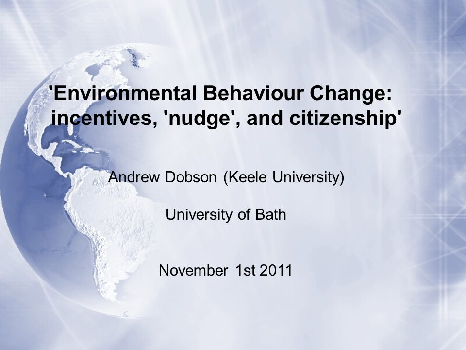 Environmental Behaviour Change: incentives, nudge , and citizenship Andrew Dobson (Keele University) University of Bath November 1st 2011