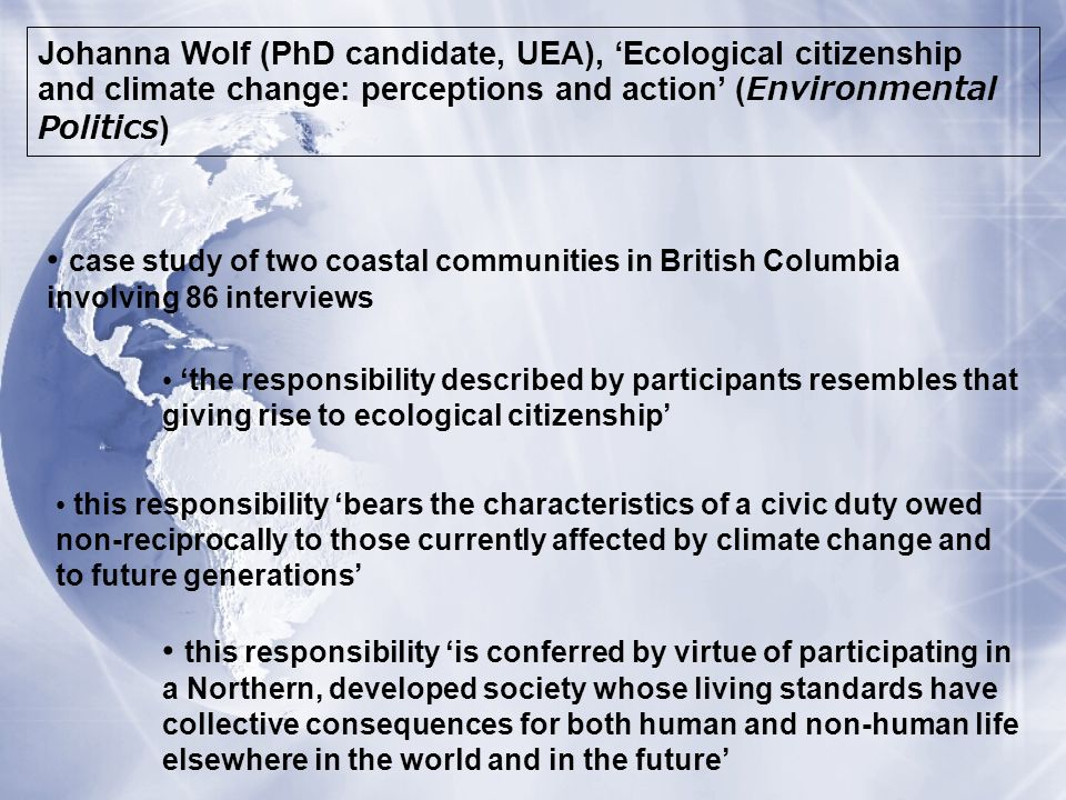 Johanna Wolf (PhD candidate, UEA), Ecological citizenship and climate change: perceptions and action (Environmental Politics) case study of two coastal communities in British Columbia involving 86 interviews the responsibility described by participants resembles that giving rise to ecological citizenship this responsibility bears the characteristics of a civic duty owed non-reciprocally to those currently affected by climate change and to future generations this responsibility is conferred by virtue of participating in a Northern, developed society whose living standards have collective consequences for both human and non-human life elsewhere in the world and in the future