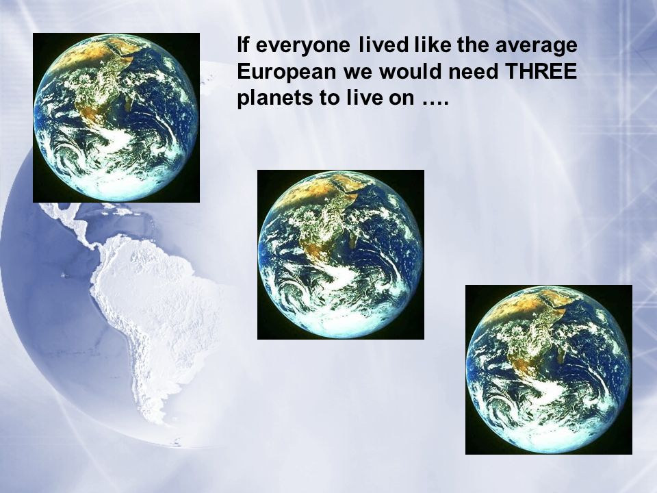 If everyone lived like the average American we would need FIVE planets to live on ….