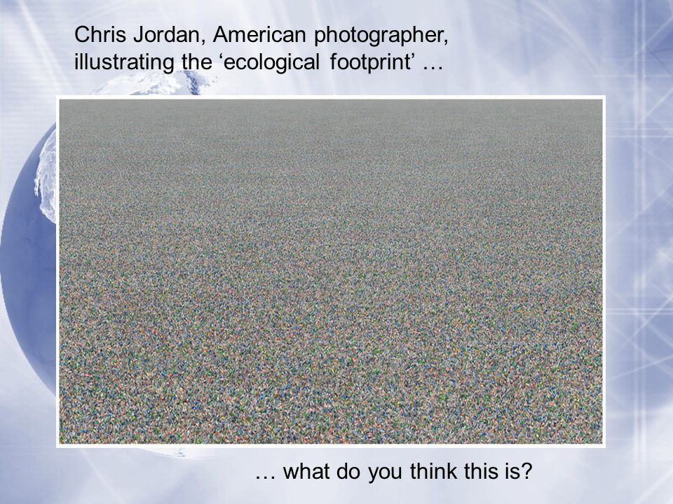 Chris Jordan, American photographer, illustrating the ecological footprint … … what do you think this is