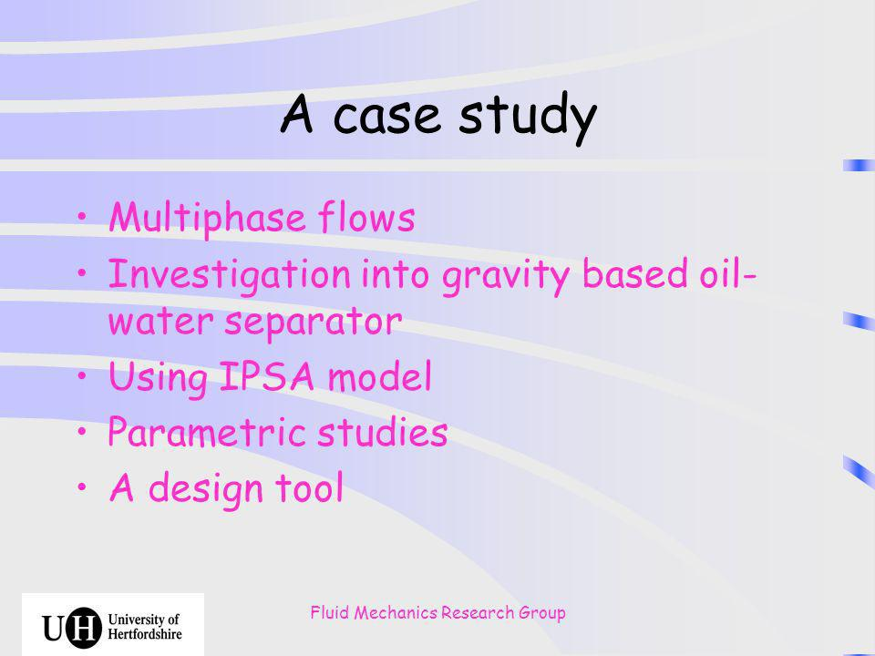 Fluid Mechanics Research Group A case study Multiphase flows Investigation into gravity based oil- water separator Using IPSA model Parametric studies A design tool