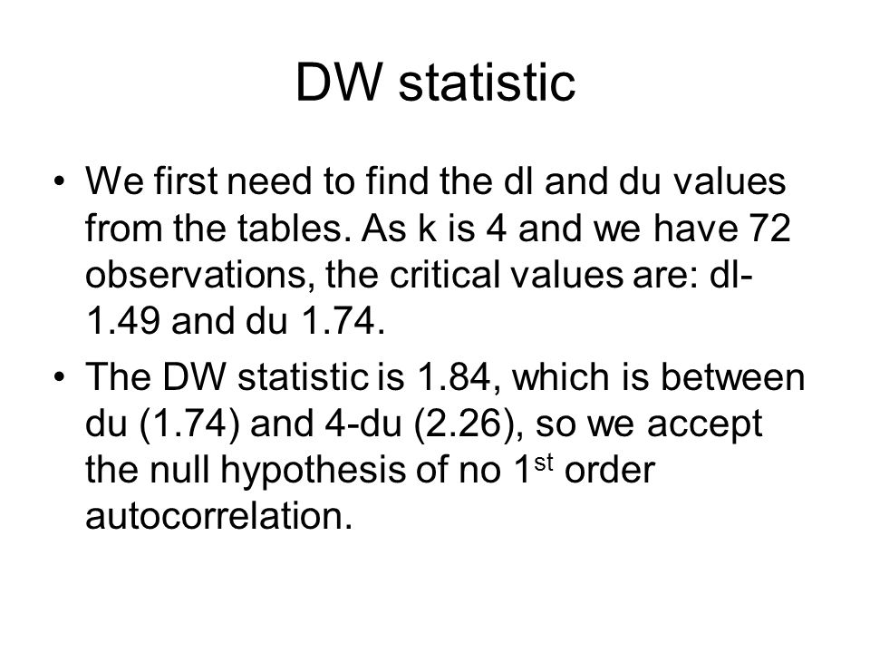 DW statistic We first need to find the dl and du values from the tables. As k is 4 and we have 72 observations, the critical values are: dl- 1.49 and
