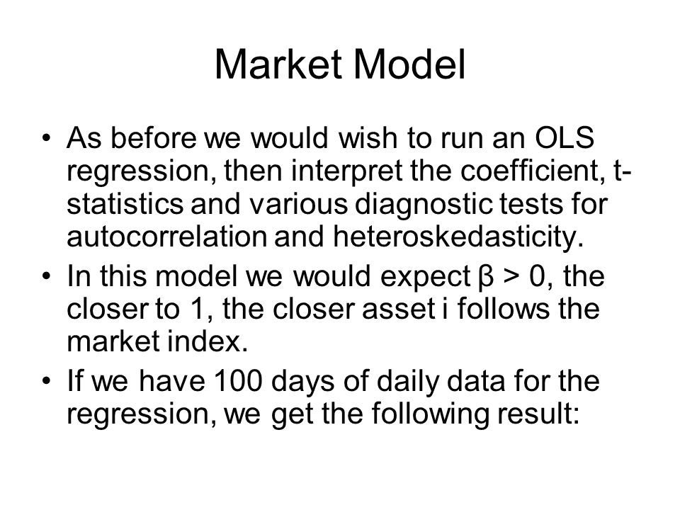 Market Model As before we would wish to run an OLS regression, then interpret the coefficient, t- statistics and various diagnostic tests for autocorr