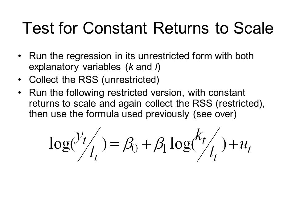 Test for Constant Returns to Scale Run the regression in its unrestricted form with both explanatory variables (k and l) Collect the RSS (unrestricted