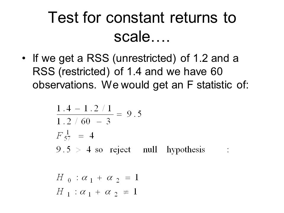 Test for constant returns to scale…. If we get a RSS (unrestricted) of 1.2 and a RSS (restricted) of 1.4 and we have 60 observations. We would get an