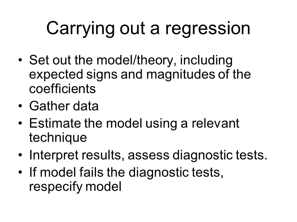 Carrying out a regression Set out the model/theory, including expected signs and magnitudes of the coefficients Gather data Estimate the model using a