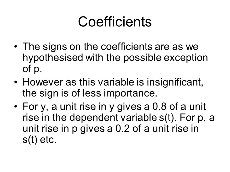 Coefficients The signs on the coefficients are as we hypothesised with the possible exception of p. However as this variable is insignificant, the sig