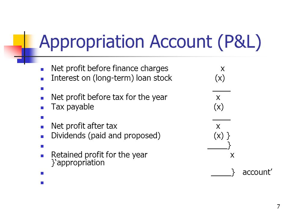 7 Appropriation Account (P&L) Net profit before finance charges x Interest on (long-term) loan stock (x) ____ Net profit before tax for the year x Tax