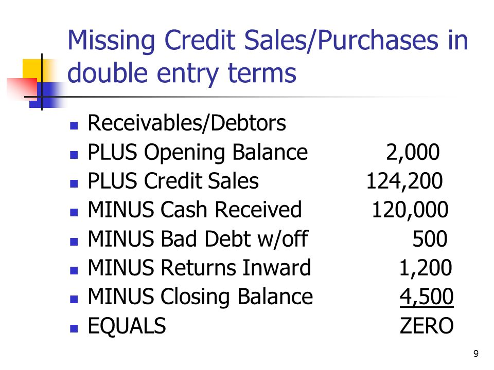 9 Missing Credit Sales/Purchases in double entry terms Receivables/Debtors PLUS Opening Balance 2,000 PLUS Credit Sales124,200 MINUS Cash Received 120