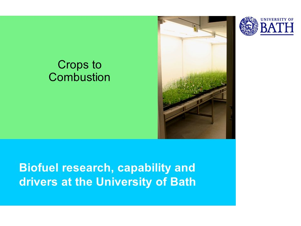 Biofuel research, capability and drivers at the University of Bath Crops to Combustion